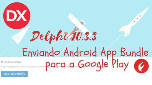 Delphi Android 64 bits: Como enviar seu aplicativo com o novo Android App Bundle para a Google Play